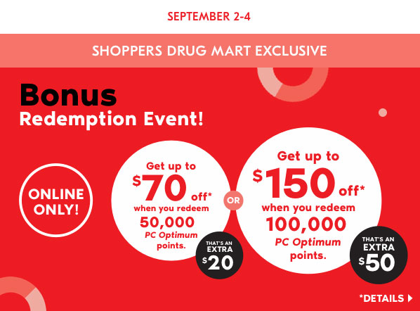 SHOPPERS DRUG MART EXCLUSIVE | SEPTEMBER 2-4. Bonus Redemption Event. Get up to $70 off when you redeem 50,000 PC Optimum points. That's an extra $20. Get up to $150 off when you redeem 100,000 PC Optimum points. That's an extra $50. Online Only!